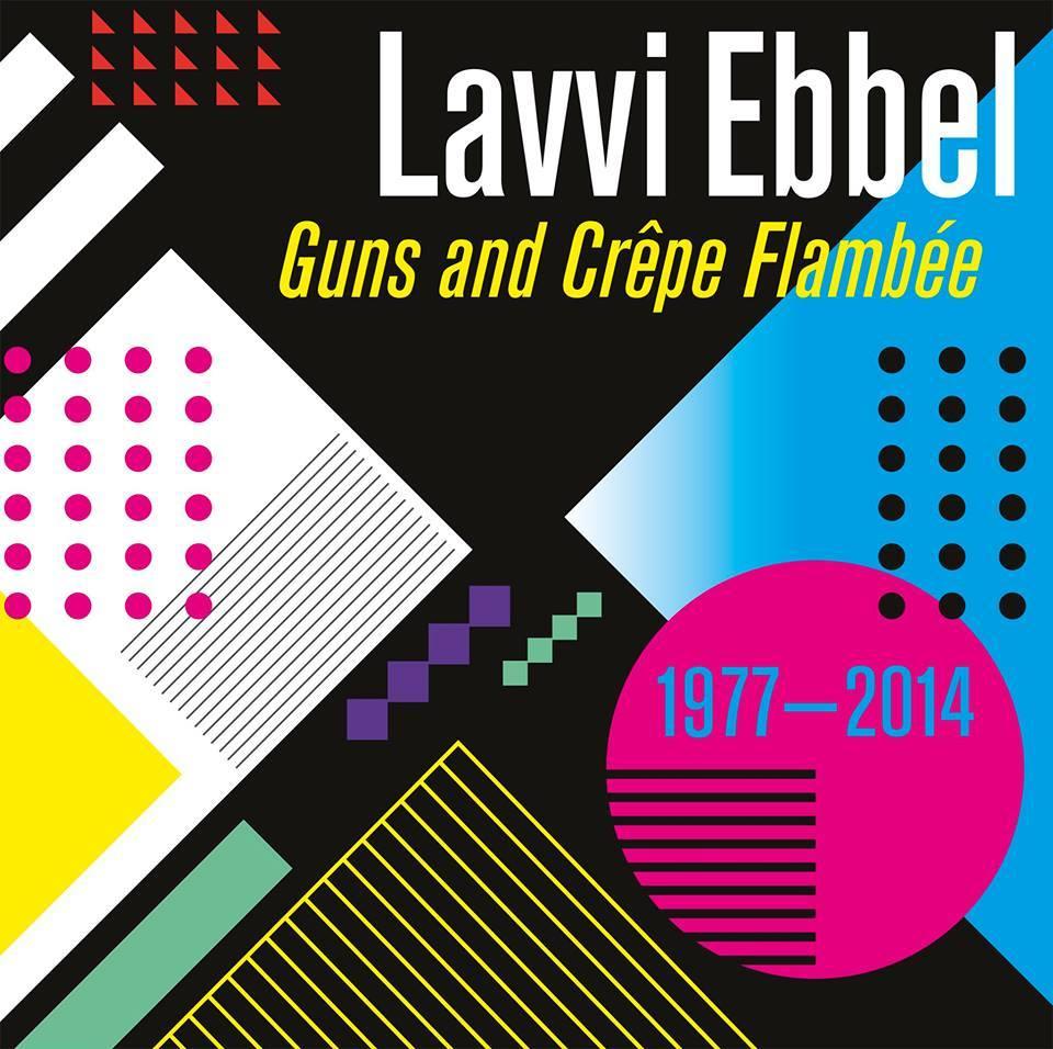 Lavvi Ebbel - Guns and Crêpe Flambée (1977-2014)